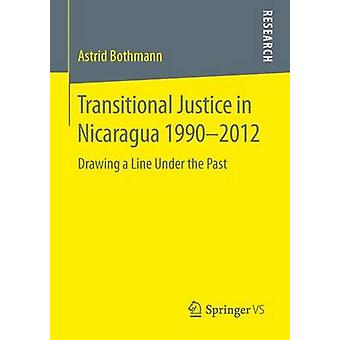 Transitional Justice in Nicaragua 19902012  Drawing a Line Under the Past by Bothmann & Astrid