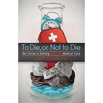To Die or Not to Die Ten Tricks to Getting Better Medical Care by Cook & Judy