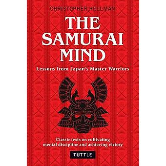 Samurai Mind  Lessons from Japans Master Warriors Classic texts on cultivating mental discipline and achieving victory by Translated by Christopher Hellman