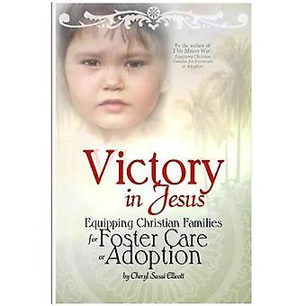 Victory in Jesus Equipping Christian Families for Foster Care or Adoption by Ellicott & Cheryl Sasai