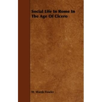 Social Life in Rome in the Age of Cicero by Fowler & W. Warde