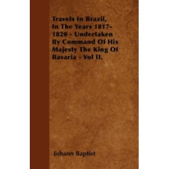 Travels In Brazil In The Years 18171820  Undertaken By Command Of His Majesty The King Of Bavaria  Vol II. by Baptist & Johann