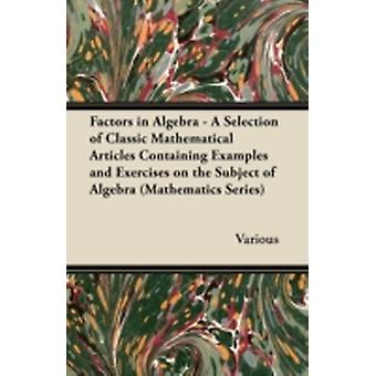 Factors in Algebra  A Selection of Classic Mathematical Articles Containing Examples and Exercises on the Subject of Algebra Mathematics Series by Various