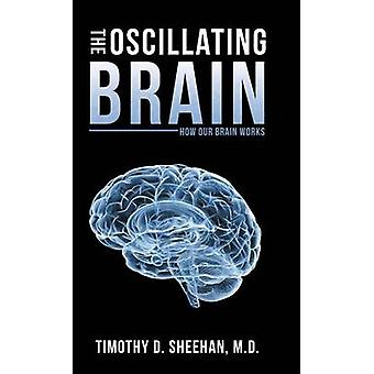 The Oscillating Brain How Our Brain Works by Sheehan M.D. & Timothy D.