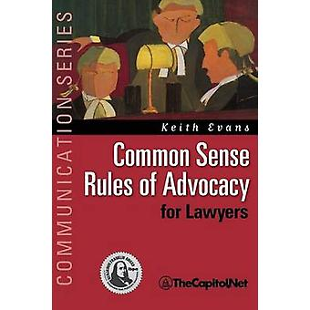Common Sense Rules of Advocacy for Lawyers A Practical Guide for Anyone Who Wants to Be a Better Advocate by Evans & Keith