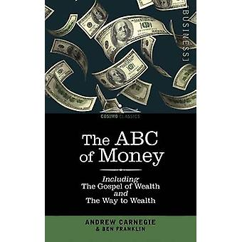 The ABC of Money Including the Gospel of Wealth and the Way to Wealth by Franklin & Benjamin