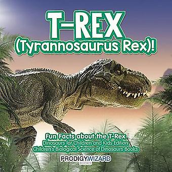 TRex Tyrannosaurus Rex Fun Facts about the TRex  Dinosaurs for Children and Kids Edition  Childrens Biological Science of Dinosaurs Books by Prodigy Wizard Books