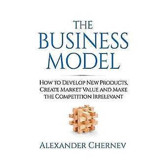 The Business Model How to Develop New Products Create Market Value and Make the Competition Irrelevant by Chernev & Alexander