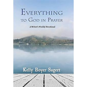 Everything to God in Prayer A Writers Weekly Devotional by Sagert & Kelly Boyer