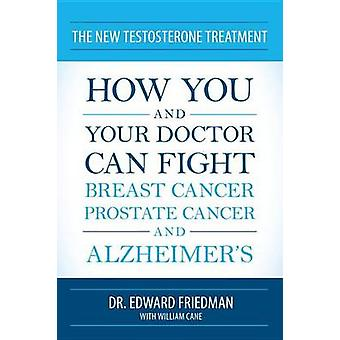 The New Testosterone Treatment How You and Your Doctor Can Fight Breast Cancer Prostate Cancer and Alzheimers by Friedman & Edward