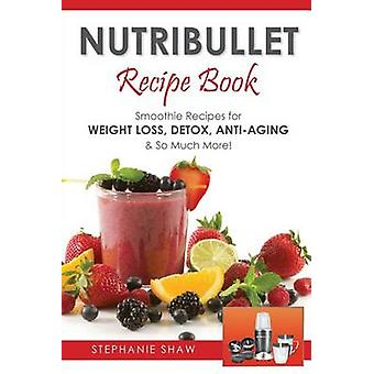 Nutribullet Recipe Book Smoothie Recipes for WeightLoss Detox AntiAging  So Much More by Shaw & Stephanie