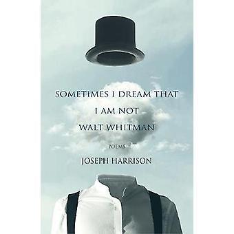 Sometimes I Dream That I Am Not Walt Whitman - poems by Joseph Harriso