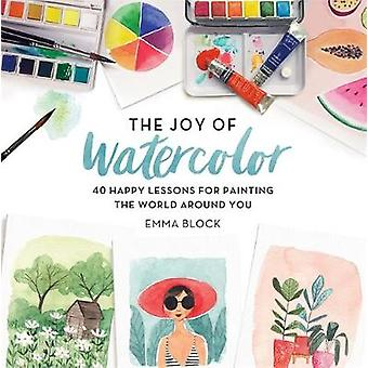 The Joy of Watercolor - 40 Happy Lessons for Painting the World Around