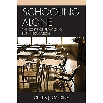 Schooling Alone - The Costs of Privatizing Public Education by Curtis
