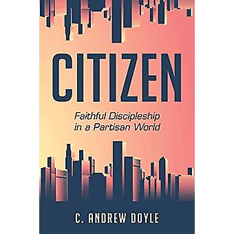 Citizen - Faithful Discipleship in a Partisan World by C. Andrew Doyle