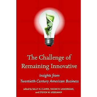 The Challenge of Remaining Innovative by Edited by Sally H Clarke & Edited by Naomi R Lamoreaux & Edited by Steven W Usselman
