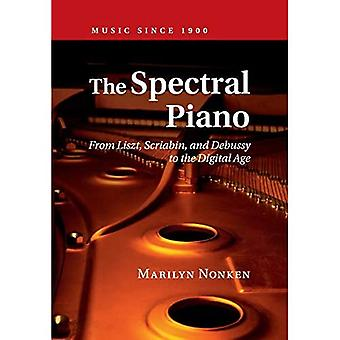 The Spectral Piano: From Liszt, Scriabin, and Debussy to the Digital Age (Music since 1900)