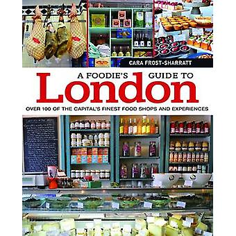 A Foodie's Guide to London - Over 100 of the Capital's Finest Food Sho
