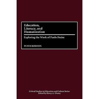 Education Literacy and Humanization Exploring the Work of Paulo Freire by Roberts & Peter