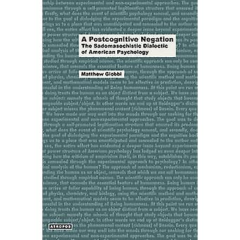 A Postcognitive Negation The Sadomasochistic Dialectic of American Psychology by Giobbi & Matthew