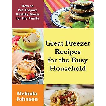 Great Freezer Recipes for the Busy Household How to PrePrepare Healthy Meals for the Family by Johnson & Melinda