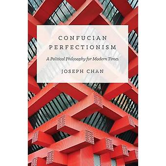 Confucian Perfectionism - A Political Philosophy for Modern Times by J