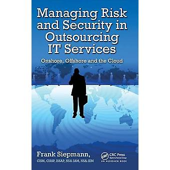 Managing Risk and Security in Outsourcing IT Services  Onshore Offshore and the Cloud by Siepmann & Frank