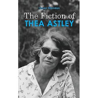 The Fiction of Thea Astley by Sheridan & Susan