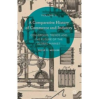 A Comparative History of Commerce and Industry Volume II Converging Trends and the Future of the Global Market by McNabb & David E.