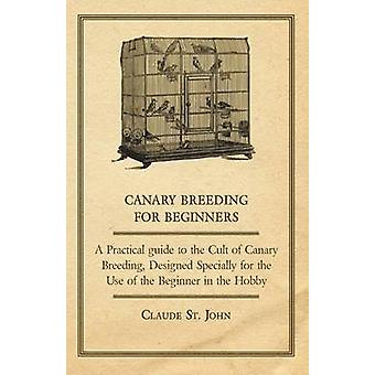 Canary Breeding for Beginners  A Practical Guide to the Cult of Canary Breeding Designed Specially for the Use of the Beginner in the Hobby. by St John & Claude