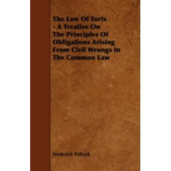 The Law of Torts  A Treatise on the Principles of Obligations Arising from Civil Wrongs in the Common Law by Pollock & Frederick