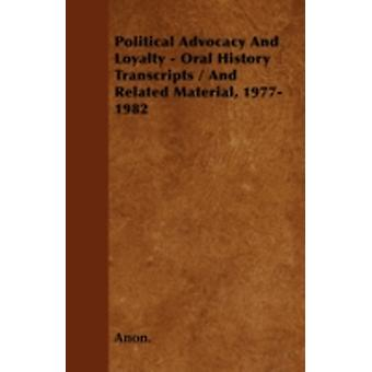 Political Advocacy And Loyalty  Oral History Transcripts  And Related Material 19771982 by Anon.
