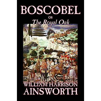 Boscobel or The Royal Oak by William Harrison Ainsworth Fiction Classics Horror Fairy Tales Folk Tales Legends  Mythology by Ainsworth & William Harrison