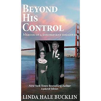 Beyond His Control  Memoir of a Disobedient Daughter by Bucklin & Linda Hale