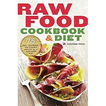 Raw Food Cookbook and Diet 75 Easy Delicious and Flexible Recipes for a Raw Food Diet by Rockridge Press