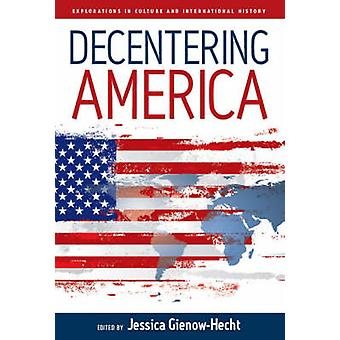 Decentering America by Jessica C. E. Gienow-Hecht - 9781845452056 Book