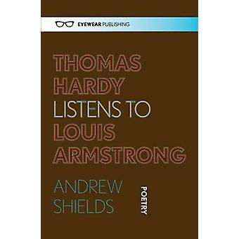 Thomas Hardy Listens to Louis Armstrong by Andrew Shields - 978190899