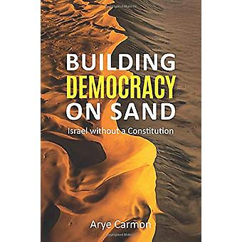 Building Democracy on Sand - Israel without a Constitution by Arye Car