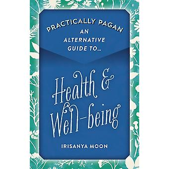 Practically Pagan  An Alternative Guide to Health  Wellbeing by Moon & Irisanya