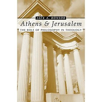 Athens and Jerusalem - The Role of Philosophy in Theology by Jack A. B