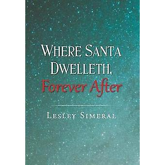 Where Santa Dwelleth - Forever After by Lesley Simeral - 978164027758