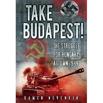 Take Budapest  The Struggle for Hungary Autumn 1944 by Kamen Nevenkin