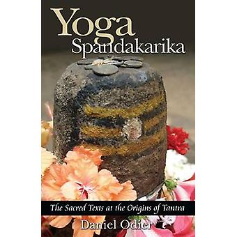 Yoga Spandakarika - The Sacred Texts at the Origins of Tantra by Danie