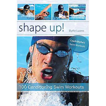 Shape Up! - 100 Conditioning Swim Workouts by Blythe Lucero - 97818412