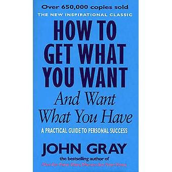 How to Get What You Want and Want What You Have - A Practical and Spir
