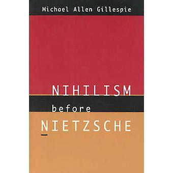Nihilism Before Nietzsche (2nd) by Michael Allen Gillespie - 97802262