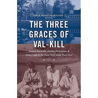 The Three Graces of Val-Kill: Eleanor Roosevelt,� Marion Dickerman, and Nancy Cook in the Place They Made Their Own