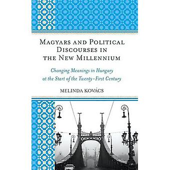 Magyars and Political Discourses in the New Millennium Changing Meanings in Hungary at the Start of the TwentyFirst Century by Kovacs & Melinda