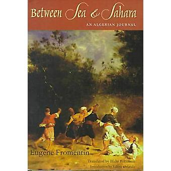 Between Sea and Sahara - An Algerian Journal by Eugene Fromentin - Bla