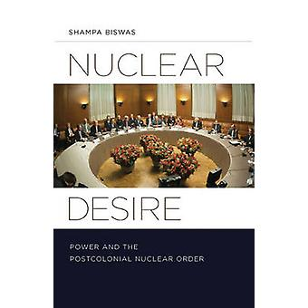 Nuclear Desire - Power and the Postcolonial Nuclear Order by Shampa Bi